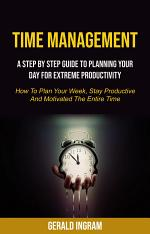 Time Management: A Step by Step Guide to Planning Your Day for Extreme Productivity (How to Plan Your Week, Stay Productive and Motivated the Entire Time)