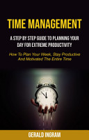 Time Management  A Step by Step Guide to Planning Your Day for Extreme Productivity  How to Plan Your Week  Stay Productive and Motivated the Entire Time  PDF