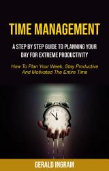 Time Management A Step By Step Guide To Planning Your Day For Extreme Productivity How To Plan Your Week Stay Productive And Motivated The Entire Time  Book PDF