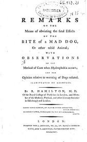 Remarks on the Means of Obviating the Fatal Effects of the Bite of a Mad Dog, Or Other Rabid Animal: With Observations on the Method of Cure when Hydrophobia Occurs and the Opinion Relative to Worming of Dogs Refuted ...