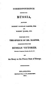 Correspondence Respecting Russia: Between Robert Goodloe Harper and Robert Walsh, Jun. Together with the Speech of Mr. Harper, Commemorative of the Russian Victories. Delivered at Georgetown, Columbia, June 5th, 1813. And an Essay on the Future State of Europe