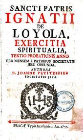 Sancti Patris Ignatii De Loyola, Exercitia Spiritualia, Tertio Probationis Anno Per Mensem à Patribus Societtis Jesu Obeunda