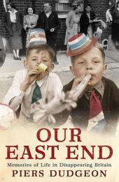 Our East End: Memories of Life in Disappearing Britain