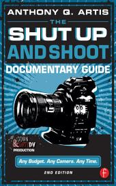 The Shut Up and Shoot Documentary Guide: A Down & Dirty DV Production, Edition 2
