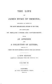 The life of James duke of Ormond; containing an account of the most remarkable affairs of his time, and particularly of Ireland under his government with an appendix and a collection of letters, serving to verify the most material facts in the said history: A new edition, carefully compared with the original mss. [James Butler, 1. Duke of Ormonde]. III