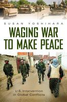 Waging War to Make Peace  U S  Intervention in Global Conflicts PDF