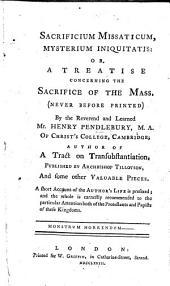 Sacrificium Missaticum, Mysterium Iniquitatis: Or, a Treatise Concerning the Sacrifice of the Mass. (never Before Printed)