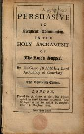 A Persuasive to Frequent Communion. In the Holy Sacrament of the Lord's Supper. By His Grace John Late Lord Archbishop of Canterbury. The Thirteenth Edition