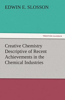 Creative Chemistry Descriptive of Recent Achievements in the Chemical Industries PDF