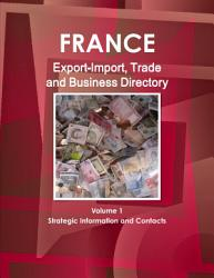 France Export Import Trade And Business Directory Volume 1 Strategic Information And Contacts Book PDF