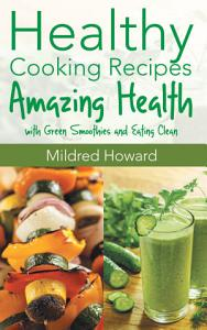 Healthy Cooking Recipes: Amazing Health with Green Smoothies and Eating Clean