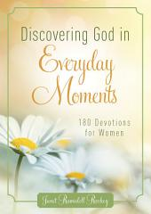 Discovering God in Everyday Moments: 180 Devotions for Women