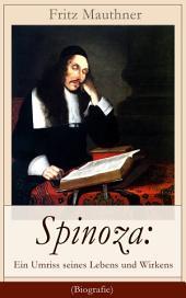 Spinoza: Ein Umriss seines Lebens und Wirkens (Vollständige Biografie): Baruch de Spinoza - Lebensgeschichte, Philosophie und Theologie