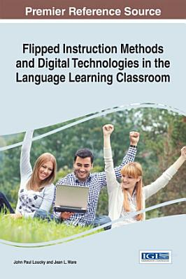 Flipped Instruction Methods and Digital Technologies in the Language Learning Classroom PDF