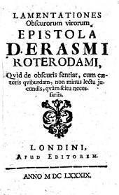 Lamentationes obscurorum virorum epistola D. Erasmi Roterodami, quid de obscuris sentiat, cum caeteris quibusdam, non minus lectu jucundis, quàm scitu necessariis
