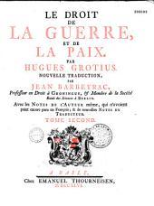Le Droit de la guerre et de la paix, par Hugues Grotius. Nouvelle traduction par Jean Barbeyrac,... avec les notes de l'auteur... et de nouvelles notes du traducteur