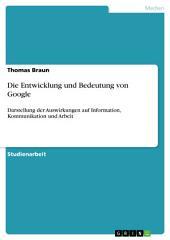 Die Entwicklung und Bedeutung von Google: Darstellung der Auswirkungen auf Information, Kommunikation und Arbeit