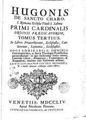 Hugonis De Sancto Charo ... Tomus primus [-octavus] ... Opus admirabile omnibus concionatoribus, ac sacrae theologiae professoribus pernecessarium: in quo declarantur sensus omnes, litteralis scilicet, allegoricus, tropologicus, & anagogicus, maxima cum studentium utilitate: Tomus tertius, in libros proverbiorum, Ecclesiastae, Canticorum, Sapientiae, Ecclesiatici .., Volume 3