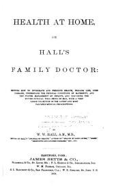 Health at Home, Or, Hall's Family Doctor: Showing how to Invigorate and Preserve Health ...