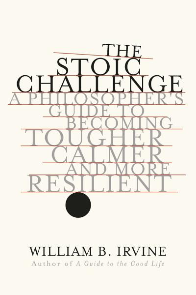 Download The Stoic Challenge  A Philosopher s Guide to Becoming Tougher  Calmer  and More Resilient Book