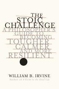 The Stoic Challenge  A Philosopher s Guide to Becoming Tougher  Calmer  and More Resilient Book