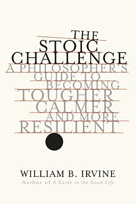 The Stoic Challenge  A Philosopher s Guide to Becoming Tougher  Calmer  and More Resilient