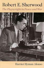 Robert E. Sherwood: The Playwright in Peace and War