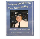 LADIES and GENTLEMEN, THIS IS YOUR CAPTAIN SPEAKING ... - Adventures of an Airline Pilot - the Life Story of Captain Terry Martin