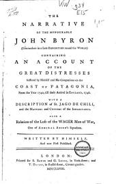The Narrative of the Honourable John Byron (commodore in a Late Expedition Round the World): Containing an Account of the Great Distresses Suffered ... on the Coast of Patagonia, from 1740, Till Their Arrival in England, 1746. With a Descripiton of St. Jago de Chili, ...