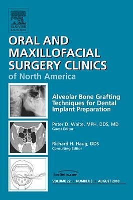Alveolar Bone Grafting Techniques in Dental Implant Preparation, An Issue of Oral and Maxillofacial Surgery Clinics - E-Book