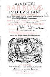 Augustini Barbosae ... Iuris ecclesiastici vniuersi libri tres: in quorum, I. De personis, II. De locis, III. De rebus ecclesiasticis ...