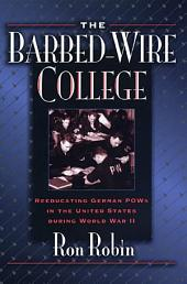 The Barbed-Wire College: Reeducating German POWs in the United States During World War II