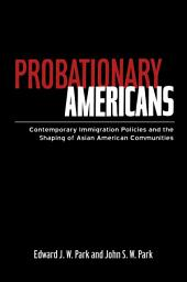 Probationary Americans: Contemporary Immigration Policies and the Shaping of Asian American Communities