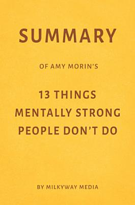 Summary of Amy Morin   s 13 Things Mentally Strong People Don   t Do by Milkyway Media PDF