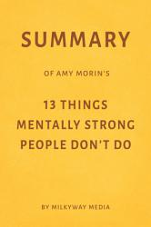 Summary Of Amy Morin S 13 Things Mentally Strong People Don T Do By Milkyway Media Book PDF