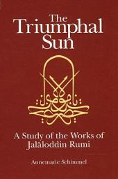 Triumphal Sun, The: A Study of the Works of Jalaloddin Rumi