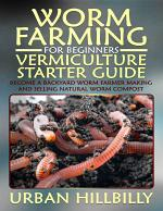 Worm Farming for Beginners: Vermiculture Starter Guide: Become a Backyard Worm Farmer Make and Sell Natural Worm Compost
