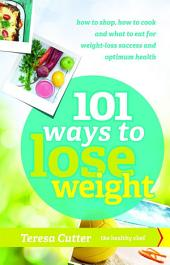 101 Ways to Lose Weight: How to shop, how to cook and what to eat for weight-loss success and optimum health