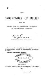 The Groundwork of Belief: Being an Inquiry Into the Origin and Foundation of the Religious Sentiment