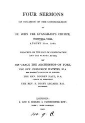 Four sermons on occasion of the consecration of st. John the evangelist's church, Whitwell, York. Preached by the abp. of York [and others].