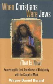 When Christians Were Jews (That Is, Now): Recovering the Lost Jewishness of Christianity with the Gospel of Mark