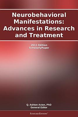 Neurobehavioral Manifestations: Advances in Research and Treatment: 2011 Edition