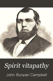 Spirit Vitapathy: A Religious Scientific System of Health and Life for Body and Soul, with All-healing Spirit Power, as Employed by Jesus, the Christ, His Apostles, and Others, that Cures and Saves All who Receive it