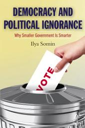 Democracy and Political Ignorance: Why Smaller Government Is Smarter