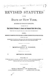 The Revised Statutes of the State of New York: As Altered by Subsequent Legislation : Together with the Other Statutory Provisions of a General and Permanent Nature Now in Force, Passed from the Year 1778 to the Close of the Session of the Legislature of 1881, Arranged in Connection with the Same Or Kindred Subjects in the Revised Statutes : to which are Added References to Judicial Decisions Upon the Provisions Contained in the Text, Explanatory Notes, and a Full and Complete Index, Volume 2