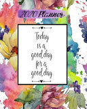2020 Planner: Daily Weekly & Monthly Calendar January Through December Motivational Quotes Today Is a Good Day
