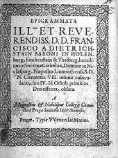 Epigrammata ill mo. et ... d. d. Francisco a Dietrichstain baroni in Holenburg, Finckenstain & Thalberg, haereditario Pincernae Carinthiae, Domino in Niclauspurg, Praeposito Litomericensi, S. D. N. Clementis VIII. intimo cubiculario, vum IV. Id. Octob. primitias Deo offerrret, oblata