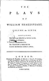 The Plays of William Shakespeare, in Eight Volumes, with the Corrections and Illustrations of Various Commentators; to Wich are Added Notes by Sam Johnson: Volume the sixth. Containing The life and death of king Lear. Timon of Athens. Titus Andronicus. The tragedy of Macbeth. Caius Marcus Coriolanus, Volume 6