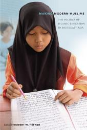 Making Modern Muslims: The Politics of Islamic Education in Southeast Asia
