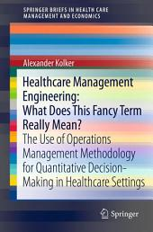 Healthcare Management Engineering: What Does This Fancy Term Really Mean?: The Use of Operations Management Methodology for Quantitative Decision-Making in Healthcare Settings